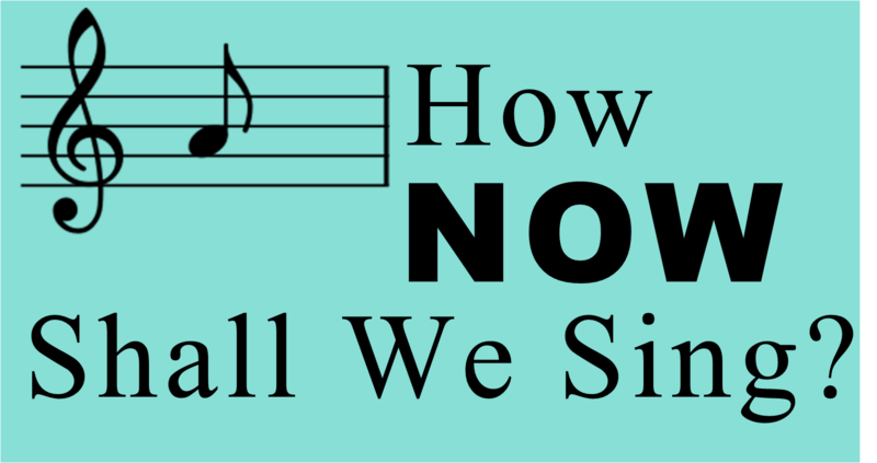 HOW NOW SHALL WE SING?