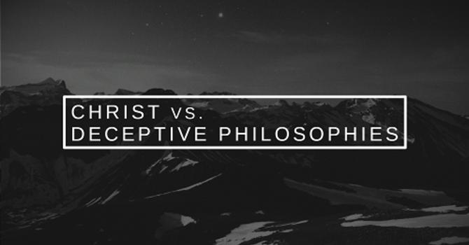 Christ vs. Deceptive Philosophies