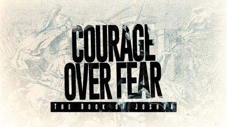 Joshua - Courage over Fear