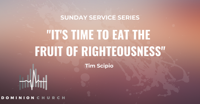 It's Time To Eat The Fruit Of Righteousness