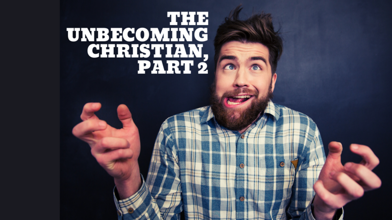The Unbecoming Christian, Part 2