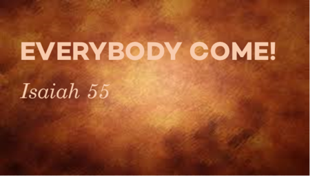 EVERBODY COME! (Isaiah 55)