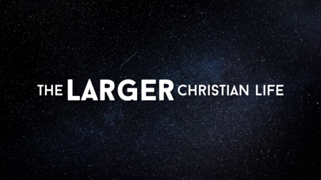 The Larger Christian Life