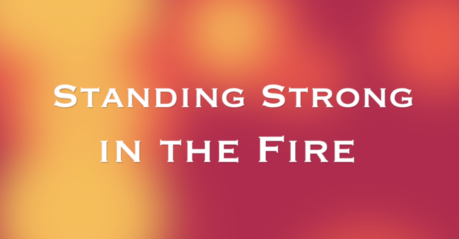 Standing Strong in the Fire - Part 2