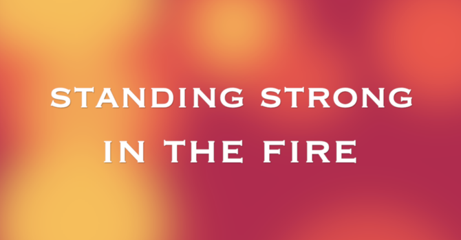 Standing Strong in the Fire - Part 1