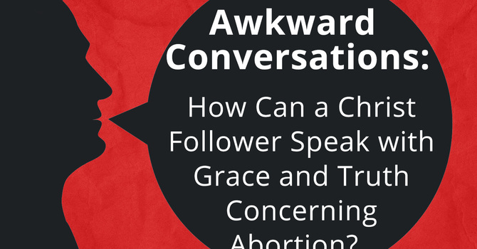 Awkward Conversations: How Can a Christ Follower Speak with Grace and Truth Concerning Abortion