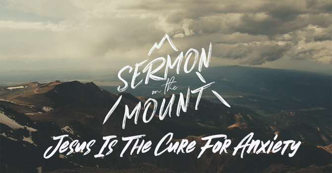 The Sermon On The Mount Week 2: Jesus is The Cure For Anxiety