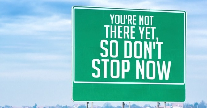 You're Not There Yet, So Don't Stop Now