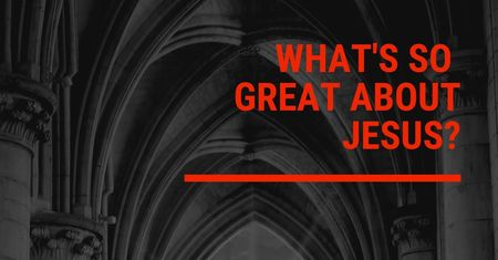 What's so Great About Jesus?