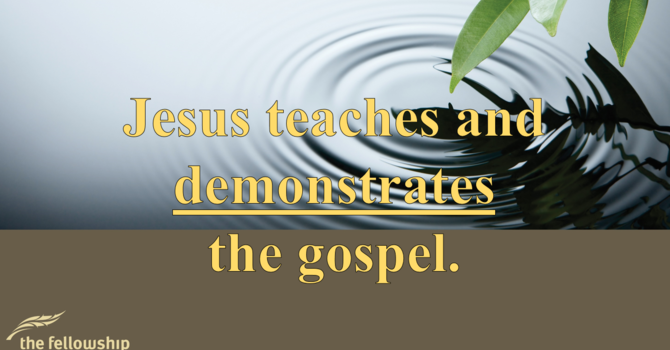 Jesus Teaches & Demonstrates the Gospel