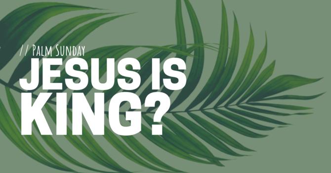 Palm Sunday: Jesus is King?