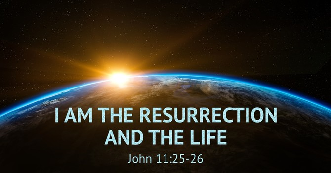 """Exploring the 'I Am' Sayings of Jesus: I Am the Resurrection and the Life""  (part 3)"