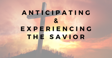 Anticipating & Experiencing the Savior