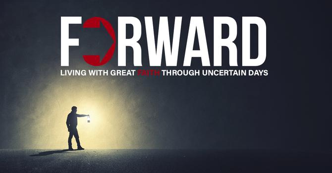Forward: Living with Great Faith Through Uncertain Days – Part 3