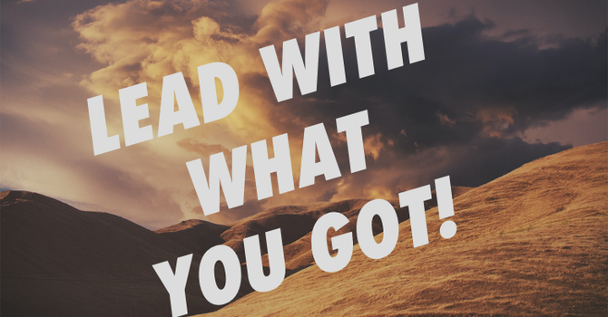Lead With What You Got!
