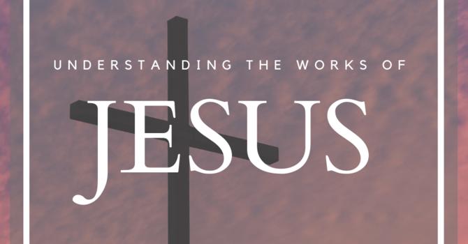 Understanding the Works of Jesus