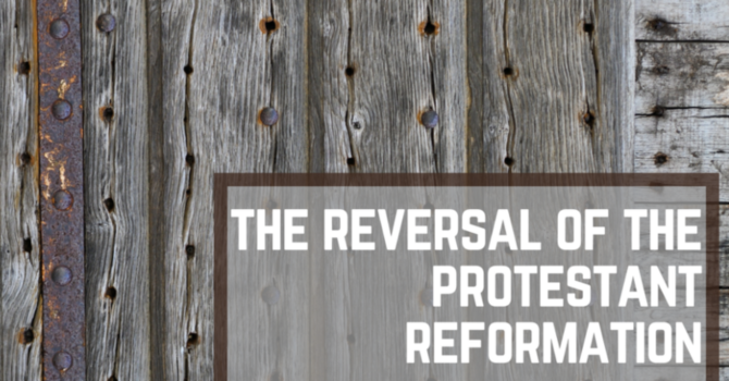 The Reversal of the Protestant Reformation