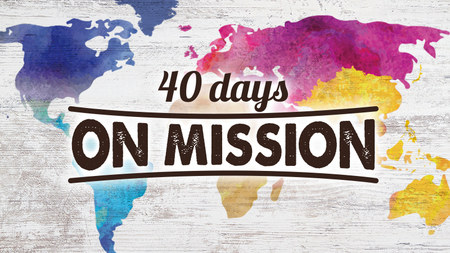 40 Days On Mission - Everyone, Everywhere, All The Time