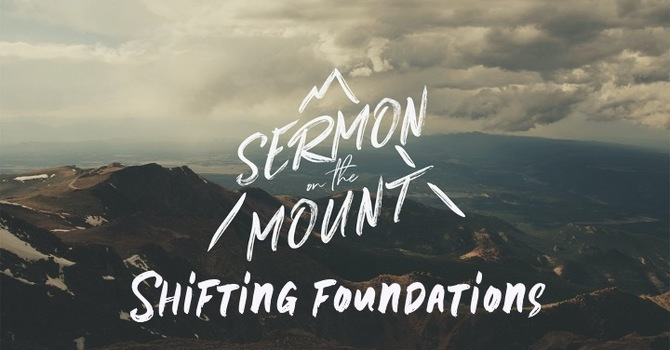 The Sermon On The Mount Week 3: Shifting Foundations