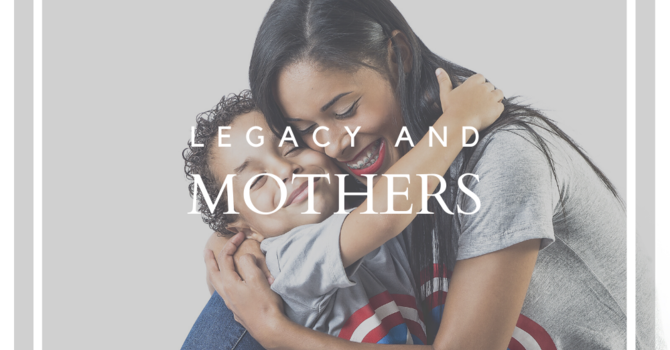 Legacy and Mothers