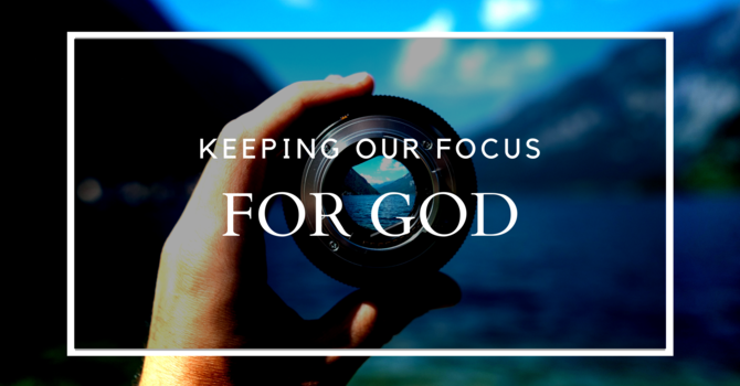 Keeping Our Focus For God