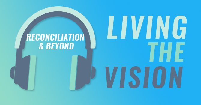 Living the Vision podcast - reconciliation and beyond image