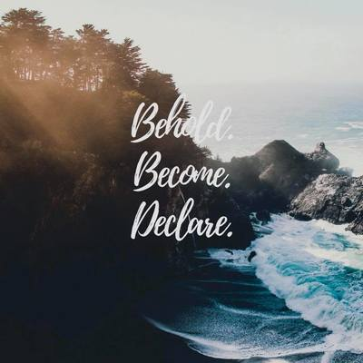 Behold. Become. Declare
