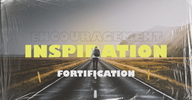 Encouragement, Inspiration & Fortification