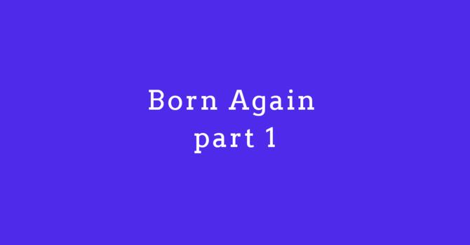 Born Again Part 1