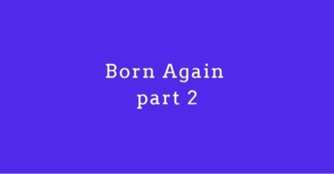 To be Born Again, Pt 2