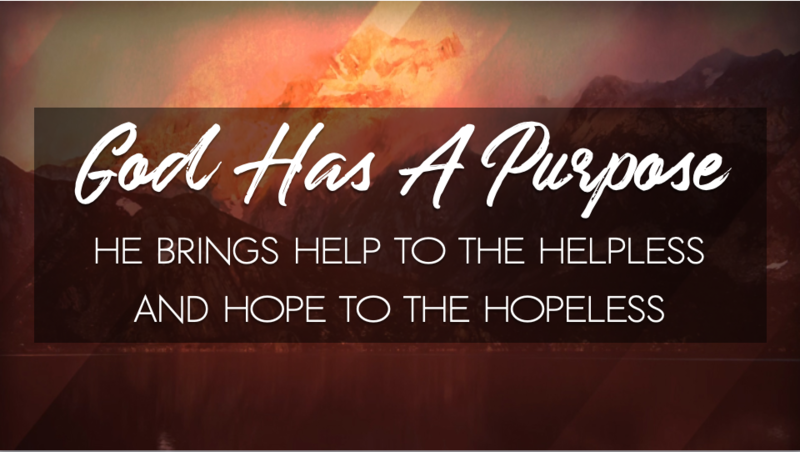 God Has A Purpose He Bring Help To The Helpless And Hope To The Hopeless