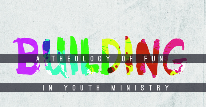 Building A Theology Of Fun In Youth Ministry image