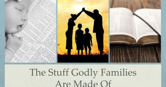 The Stuff Godly Families are Made Of