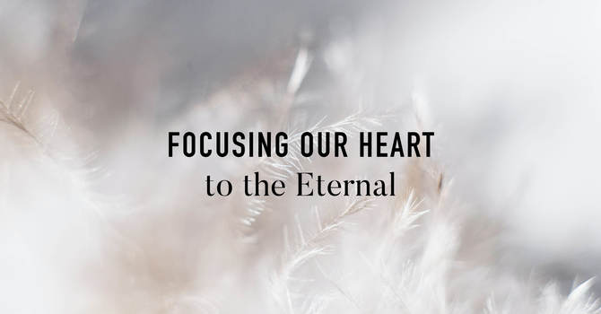 Focusing Our Heart To The Eternal