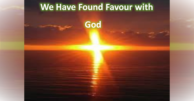 We Have Found Favour with God