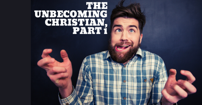 The Unbecoming Christian, Part 1