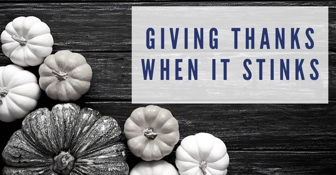 Giving Thanks When It Stinks