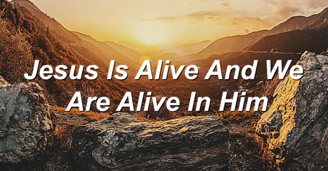Jesus is alive and we are alive in him