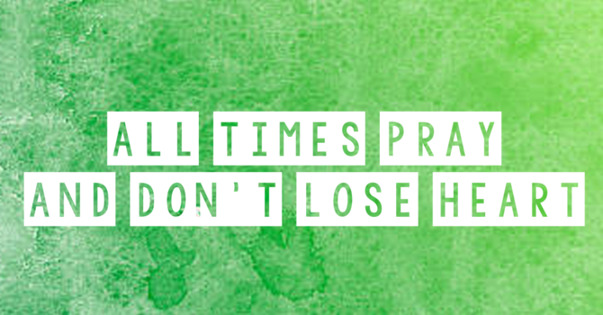 At all times pray and don't lose heart
