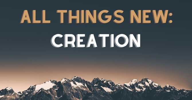 All Things New: Creation