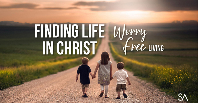 Lent 5: Finding Life in Christ: Worry Free Living