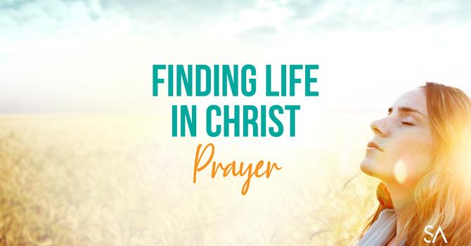 Lent Four: Finding Life in Christ: Prayer