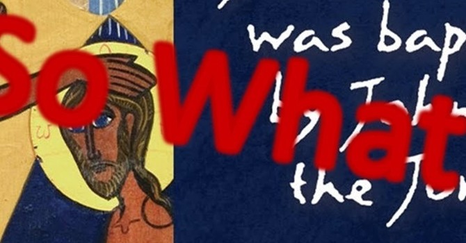 So What? (January 10, 2021 - Baptism Of Our Lord)