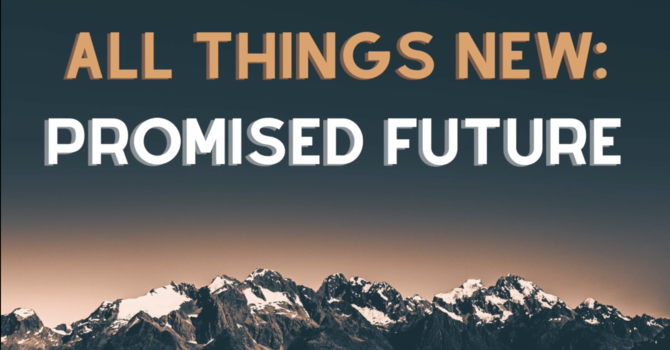 All things new: Promised Future
