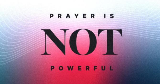 Prayer Is NOT Powerful-Part 1