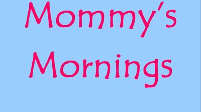 Mommy's Mornings!