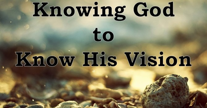 Knowing God to Know His Vision