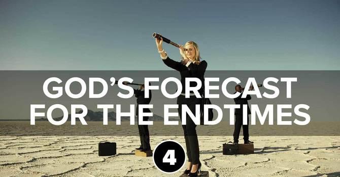 God's Forecast for the Endtimes Part 4