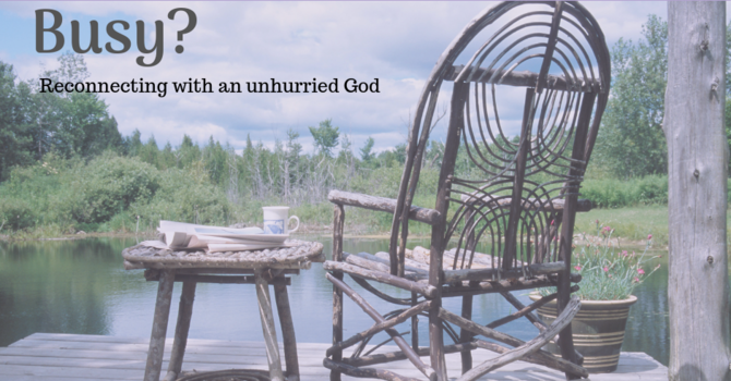 Busy - Connecting with an Unhurried God