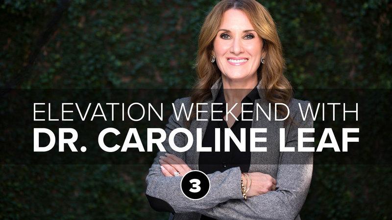 Session 3: Elevation Weekend   Dr. Caroline Leaf